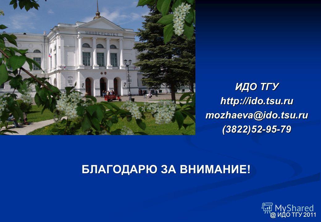 БЛАГОДАРЮ ЗА ВНИМАНИЕ! ИДО ТГУ http://ido.tsu.rumozhaeva@ido.tsu.ru (3822)52-95-79 @ ИДО ТГУ 2011