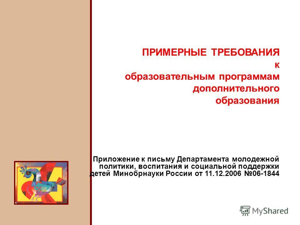 ПРИМЕРНЫЕ ТРЕБОВАНИЯ к образовательным программам дополнительного образования Приложение к письму Департамента молодежной политики, воспитания и социальной поддержки детей Минобрнауки России от 11.12.2006 06-1844