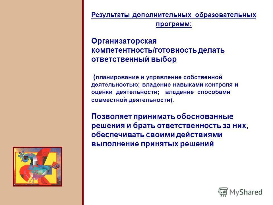 Результаты дополнительных образовательных программ: Организаторская компетентность/готовность делать ответственный выбор ( планирование и управление собственной деятельностью; владение навыками контроля и оценки деятельности; владение способами совме