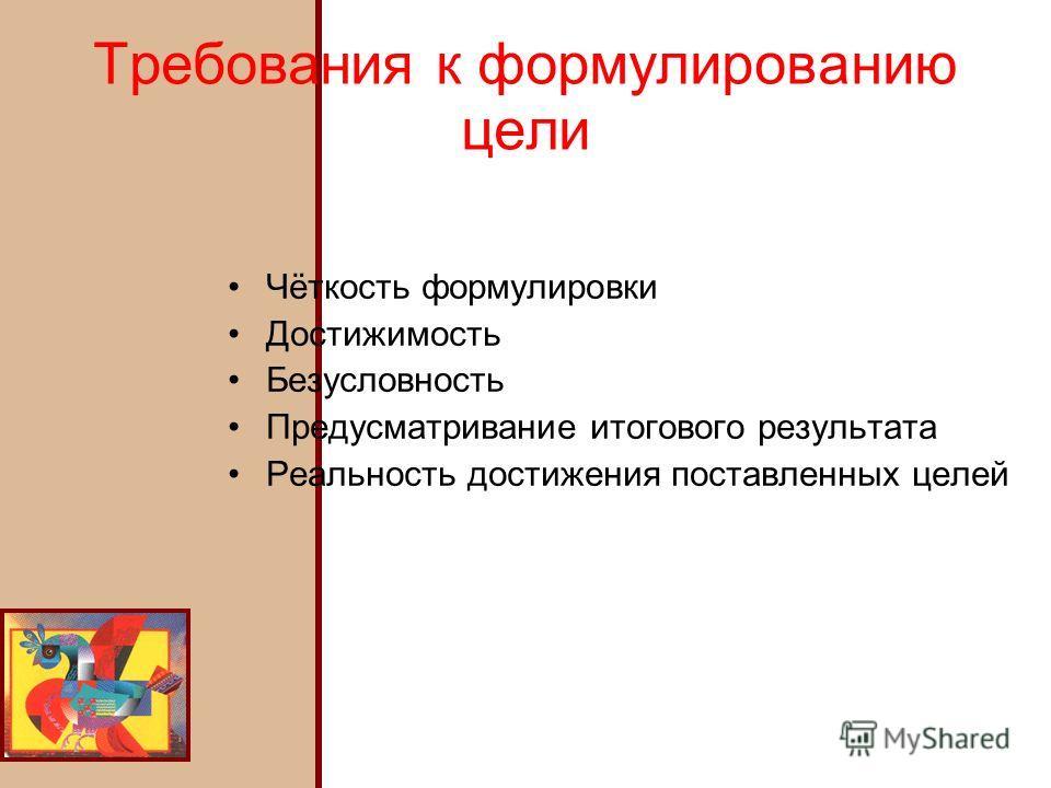 Требования к формулированию цели Чёткость формулировки Достижимость Безусловность Предусматривание итогового результата Реальность достижения поставленных целей