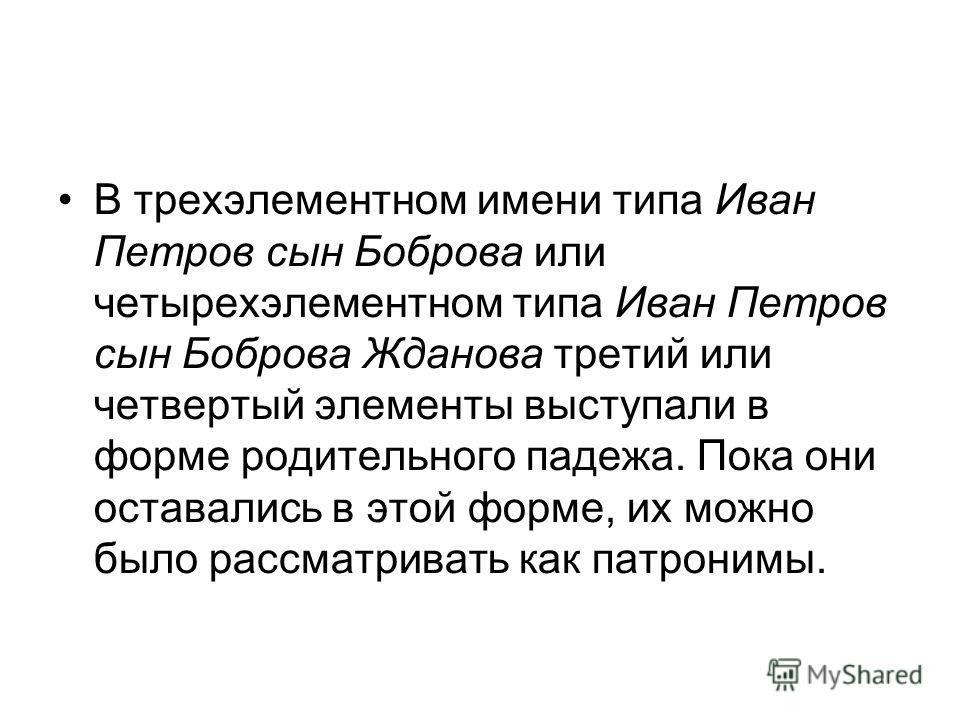В трехэлементном имени типа Иван Петров сын Боброва или четырехэлементном типа Иван Петров сын Боброва Жданова третий или четвертый элементы выступали в форме родительного падежа. Пока они оставались в этой форме, их можно было рассматривать как патр