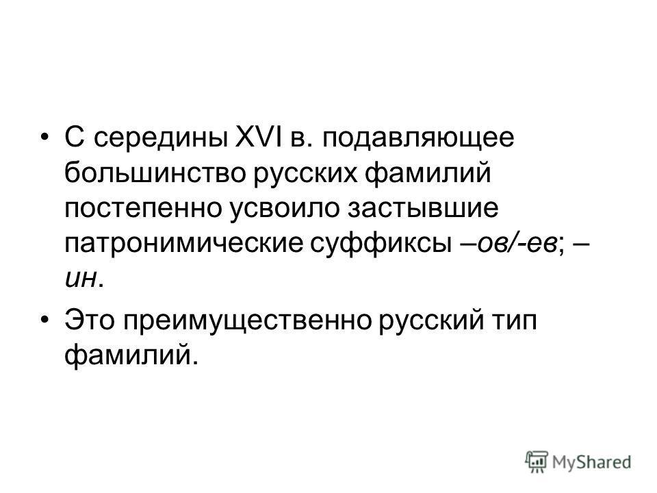 С середины XVI в. подавляющее большинство русских фамилий постепенно усвоило застывшие патронимические суффиксы –ов/-ев; – ин. Это преимущественно русский тип фамилий.