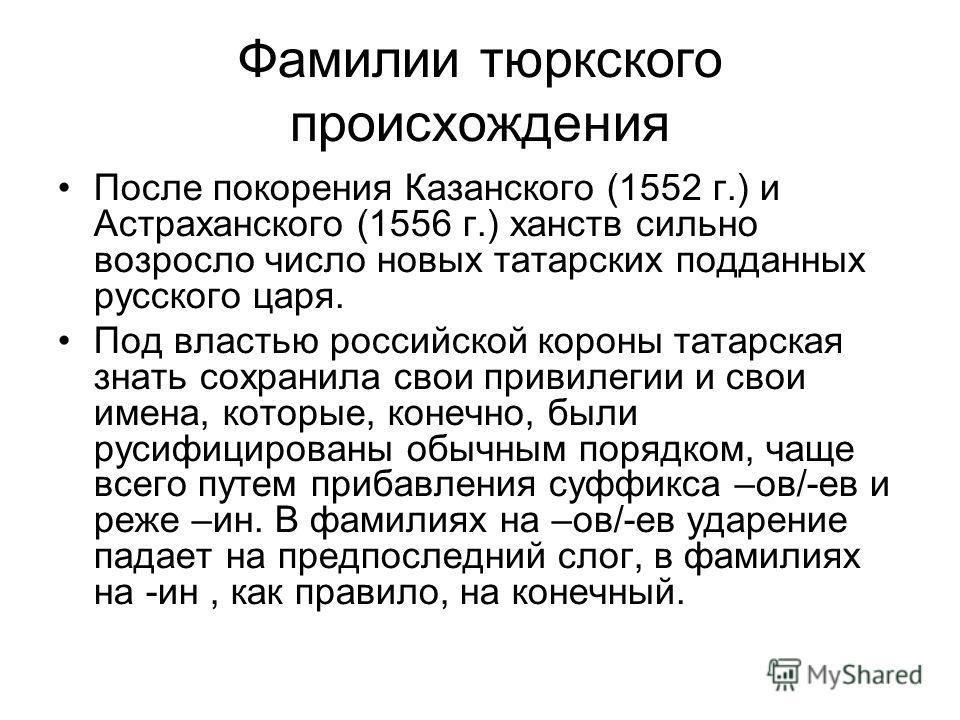 Фамилии тюркского происхождения После покорения Казанского (1552 г.) и Астраханского (1556 г.) ханств сильно возросло число новых татарских подданных русского царя. Под властью российской короны татарская знать сохранила свои привилегии и свои имена,