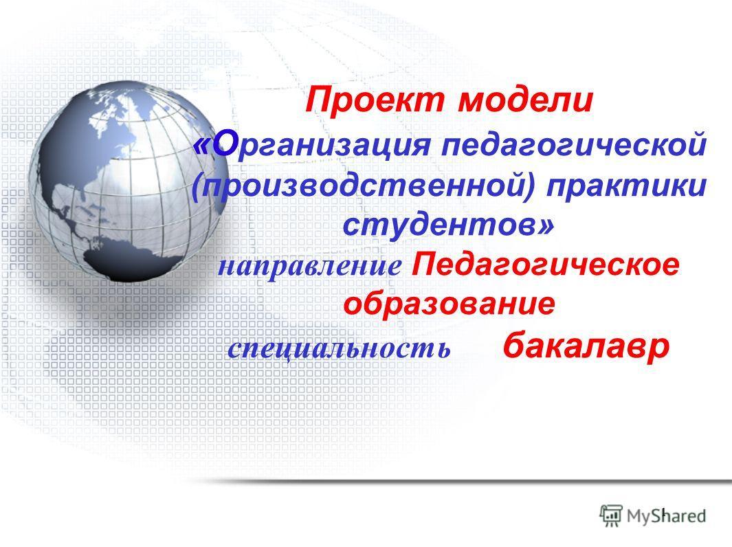 1 Проект модели «О рганизация педагогической (производственной) практики студентов» направление Педагогическое образование специальность бакалавр