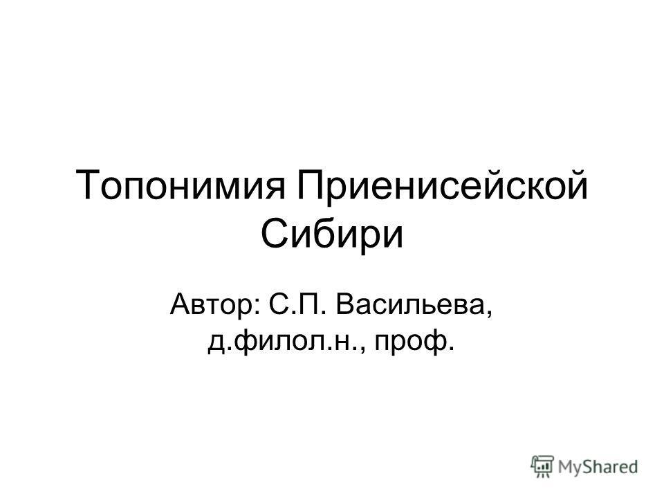Топонимия Приенисейской Сибири Автор: С.П. Васильева, д.филол.н., проф.