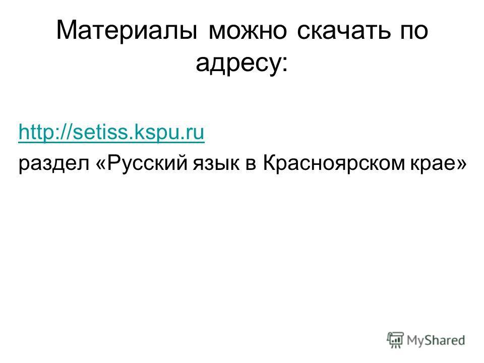 Материалы можно скачать по адресу: http://setiss.kspu.ru раздел «Русский язык в Красноярском крае»