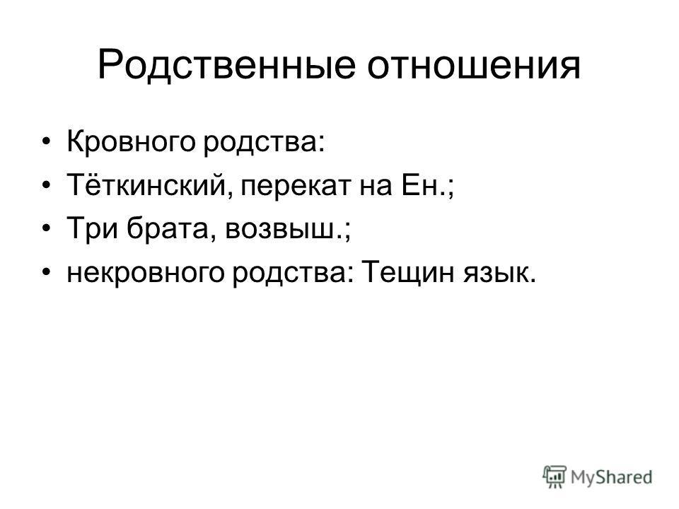 Родственные отношения Кровного родства: Тёткинский, перекат на Ен.; Три брата, возвыш.; некровного родства: Тещин язык.