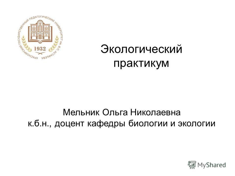 Экологический практикум Мельник Ольга Николаевна к.б.н., доцент кафедры биологии и экологии
