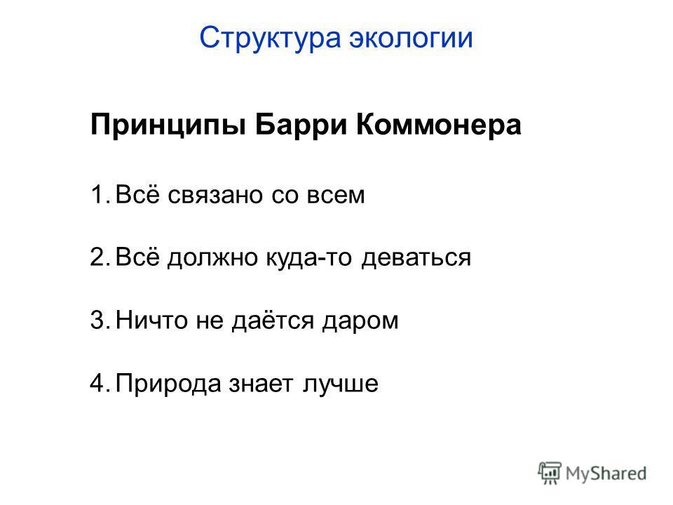 Принципы Барри Коммонера 1.Всё связано со всем 2.Всё должно куда-то деваться 3.Ничто не даётся даром 4.Природа знает лучше