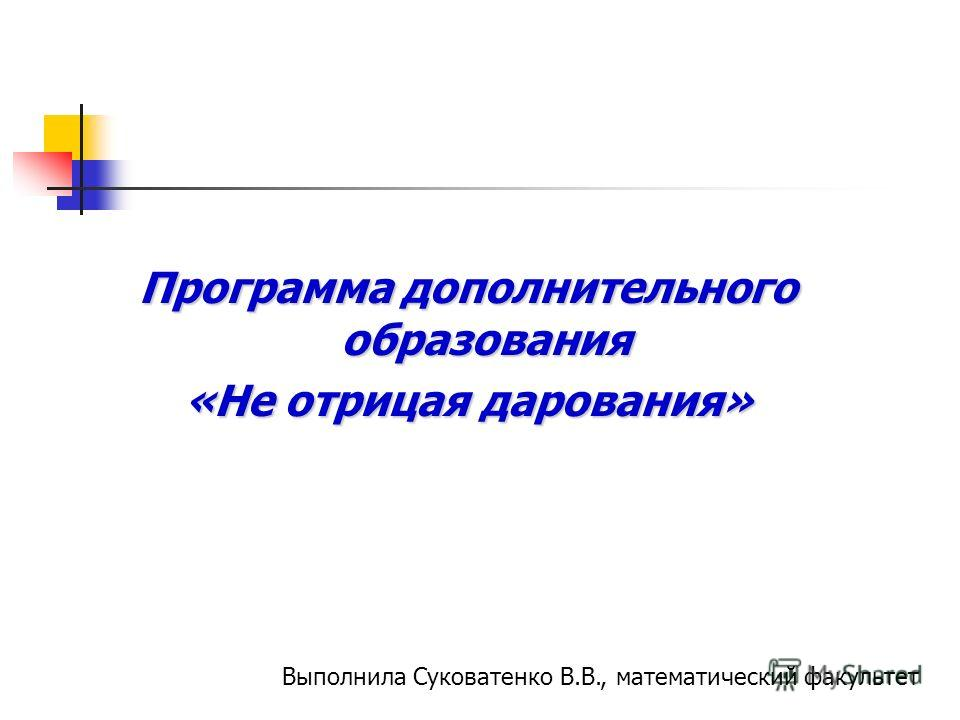 Программа дополнительного образования «Не отрицая дарования» Выполнила Суковатенко В.В., математический факультет