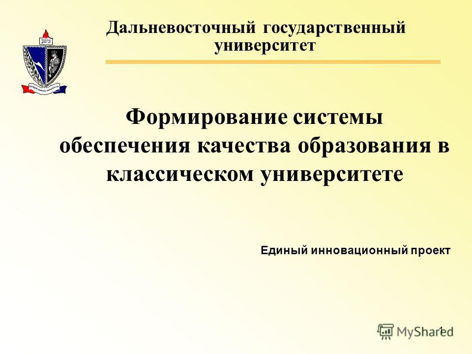 1 Дальневосточный государственный университет Формирование системы обеспечения качества образования в классическом университете Единый инновационный проект