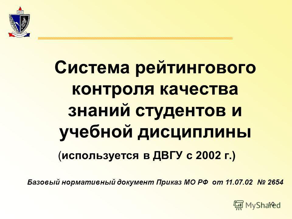 10 Система рейтингового контроля качества знаний студентов и учебной дисциплины (используется в ДВГУ с 2002 г.) Базовый нормативный документ Приказ МО РФ от 11.07.02 2654