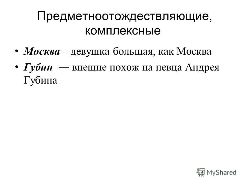 Предметноотождествляющие, комплексные Москва – девушка большая, как Москва Губин внешне похож на певца Андрея Губина