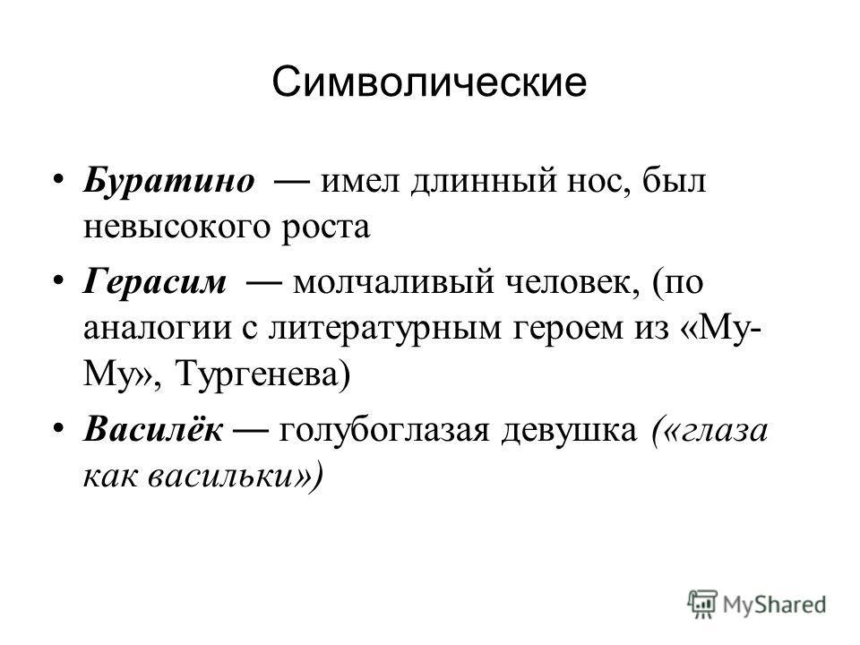 Символические Буратино имел длинный нос, был невысокого роста Герасим молчаливый человек, (по аналогии с литературным героем из «Му- Му», Тургенева) Василёк голубоглазая девушка («глаза как васильки»)