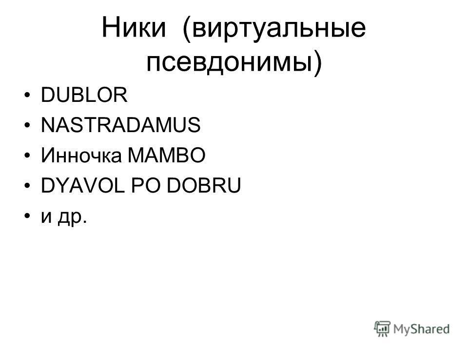 Ники (виртуальные псевдонимы) DUBLOR NASTRADAMUS Инночка MAMBO DYAVOL PO DOBRU и др.