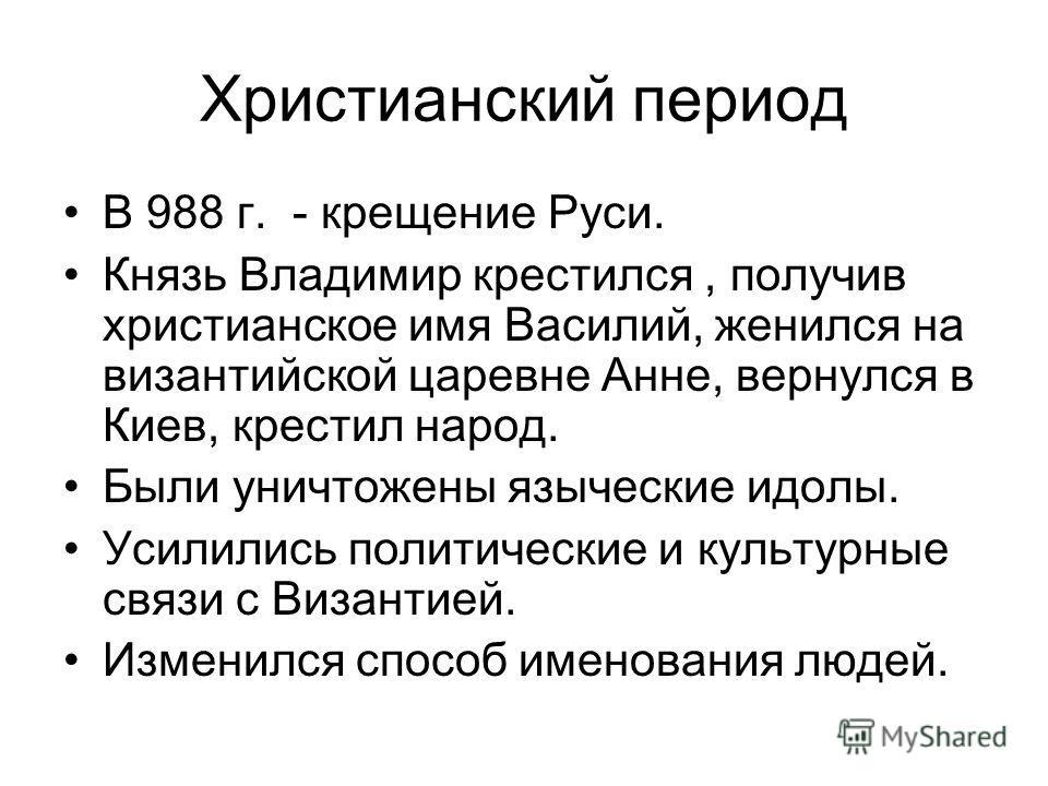 Христианский период В 988 г. - крещение Руси. Князь Владимир крестился, получив христианское имя Василий, женился на византийской царевне Анне, вернулся в Киев, крестил народ. Были уничтожены языческие идолы. Усилились политические и культурные связи