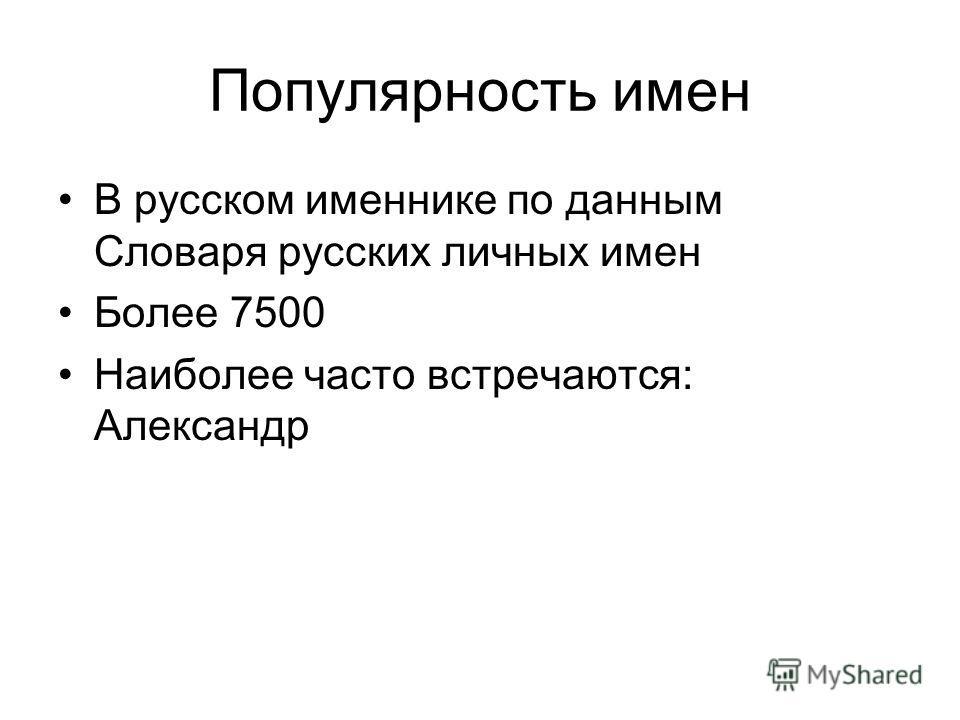 Популярность имен В русском именнике по данным Словаря русских личных имен Более 7500 Наиболее часто встречаются: Александр