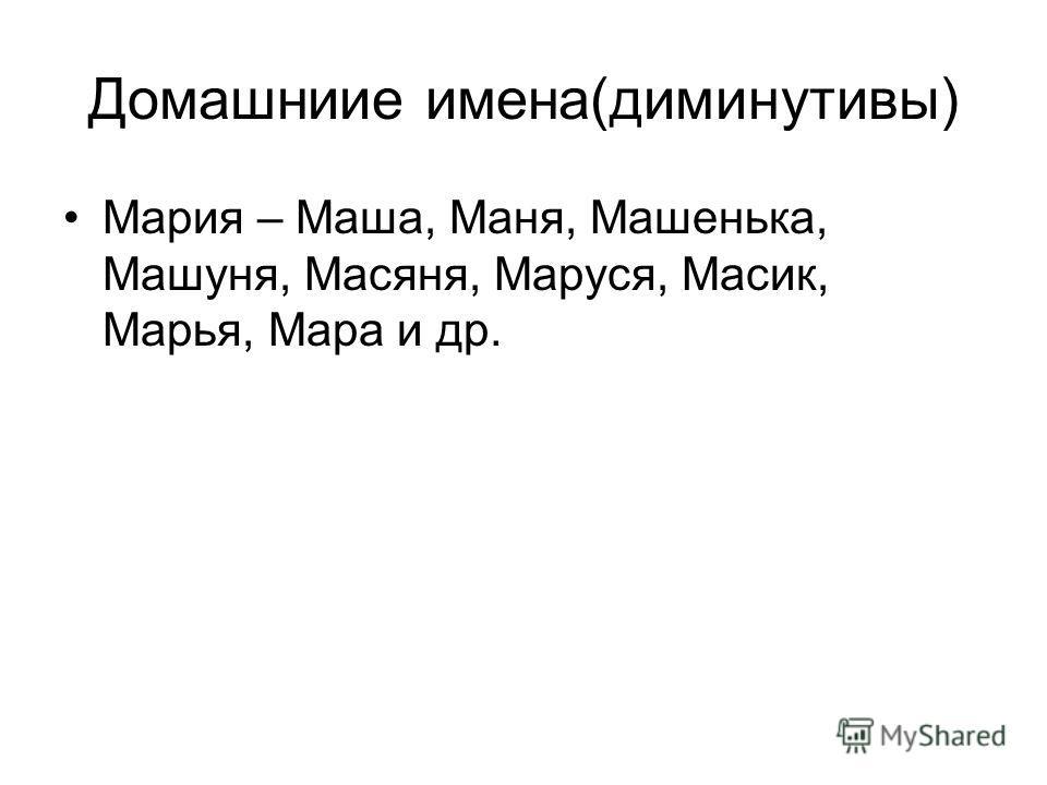 Домашниие имена(диминутивы) Мария – Маша, Маня, Машенька, Машуня, Масяня, Маруся, Масик, Марья, Мара и др.