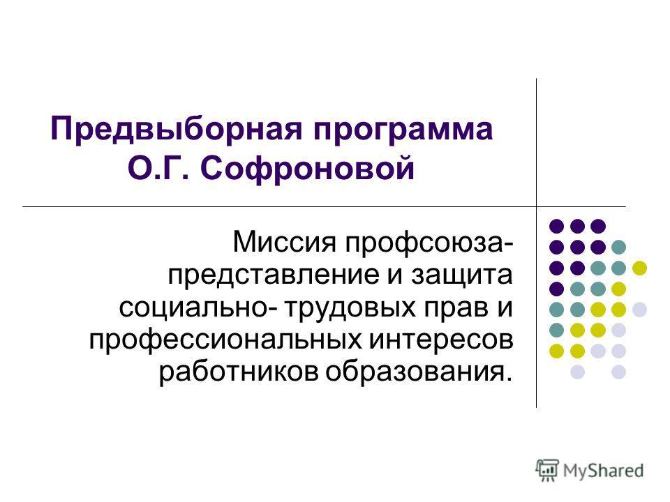 Предвыборная программа О.Г. Софроновой Миссия профсоюза- представление и защита социально- трудовых прав и профессиональных интересов работников образования.