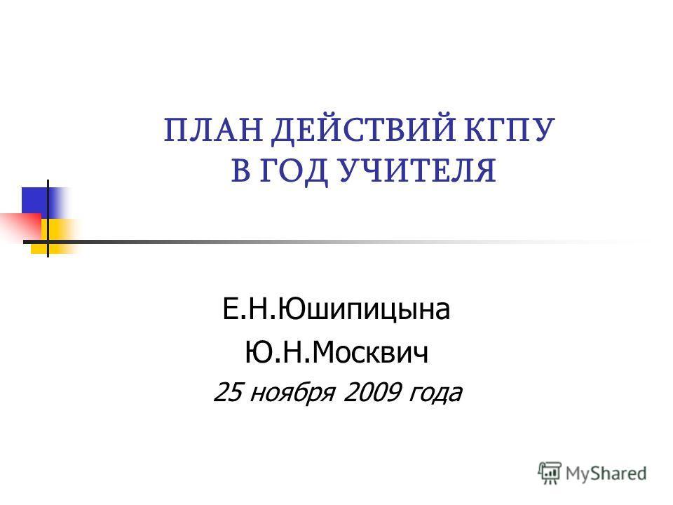 ПЛАН ДЕЙСТВИЙ КГПУ В ГОД УЧИТЕЛЯ Е.Н.Юшипицына Ю.Н.Москвич 25 ноября 2009 года