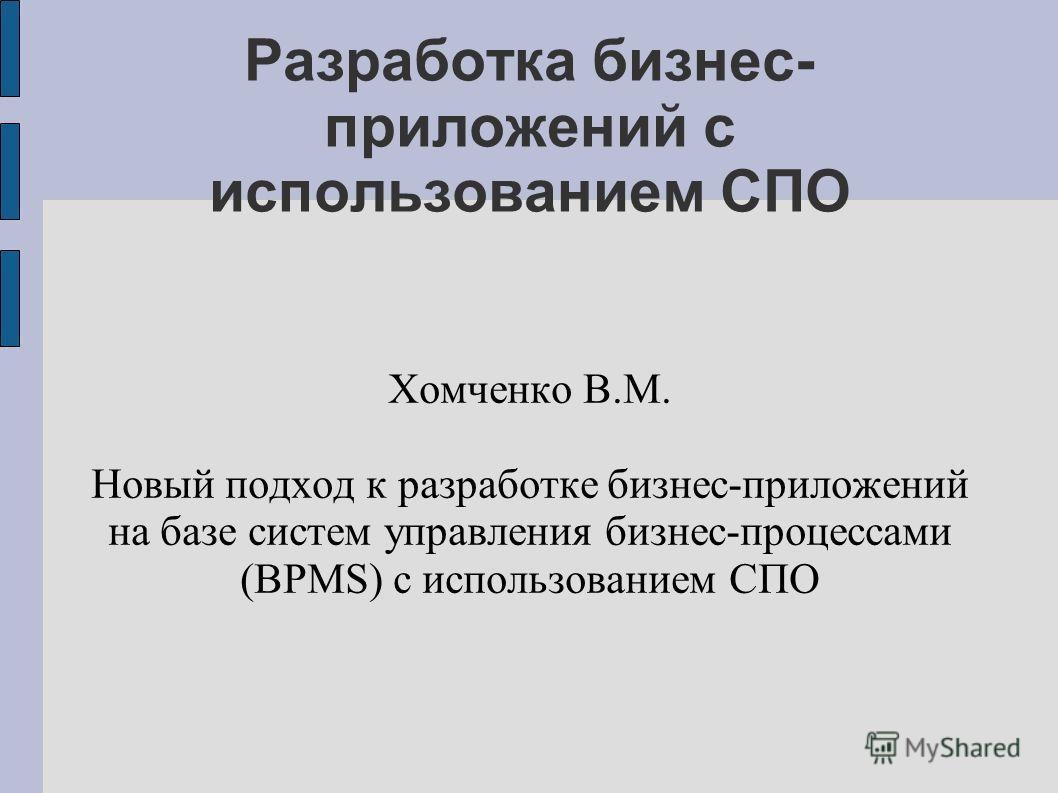 Разработка бизнес- приложений с использованием СПО Хомченко В.М. Новый подход к разработке бизнес-приложений на базе систем управления бизнес-процессами (BPMS) с использованием СПО