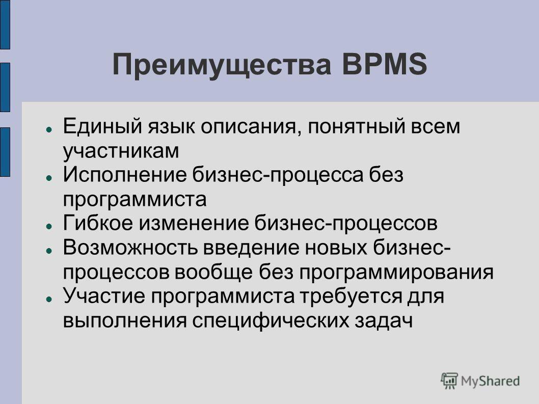Преимущества BPMS Единый язык описания, понятный всем участникам Исполнение бизнес-процесса без программиста Гибкое изменение бизнес-процессов Возможность введение новых бизнес- процессов вообще без программирования Участие программиста требуется для
