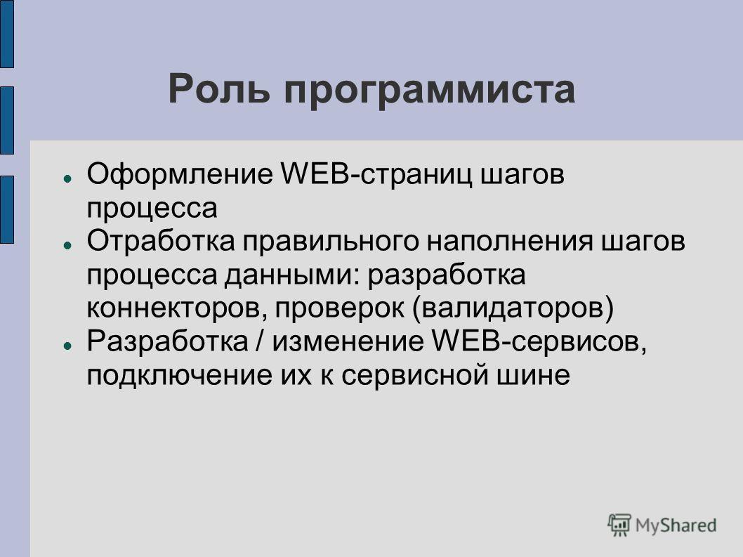 Роль программиста Оформление WEB-страниц шагов процесса Отработка правильного наполнения шагов процесса данными: разработка коннекторов, проверок (валидаторов) Разработка / изменение WEB-сервисов, подключение их к сервисной шине