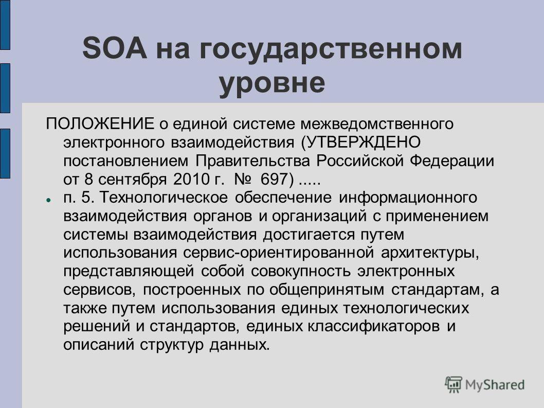 SOA на государственном уровне ПОЛОЖЕНИЕ о единой системе межведомственного электронного взаимодействия (УТВЕРЖДЕНО постановлением Правительства Российской Федерации от 8 сентября 2010 г. 697)..... п. 5. Технологическое обеспечение информационного вза