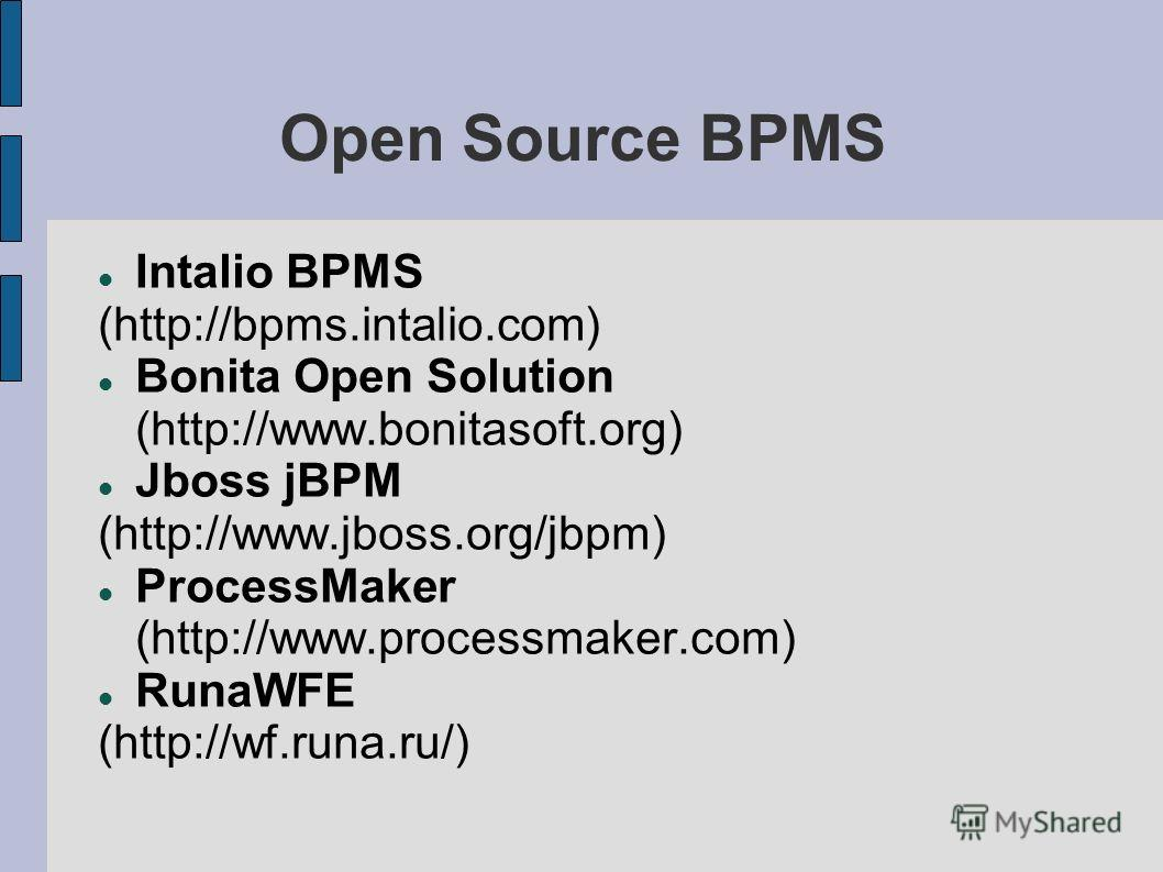 Open Source BPMS Intalio BPMS (http://bpms.intalio.com) Bonita Open Solution (http://www.bonitasoft.org) Jboss jBPM (http://www.jboss.org/jbpm) ProcessMaker (http://www.processmaker.com) RunaWFE (http://wf.runa.ru/)