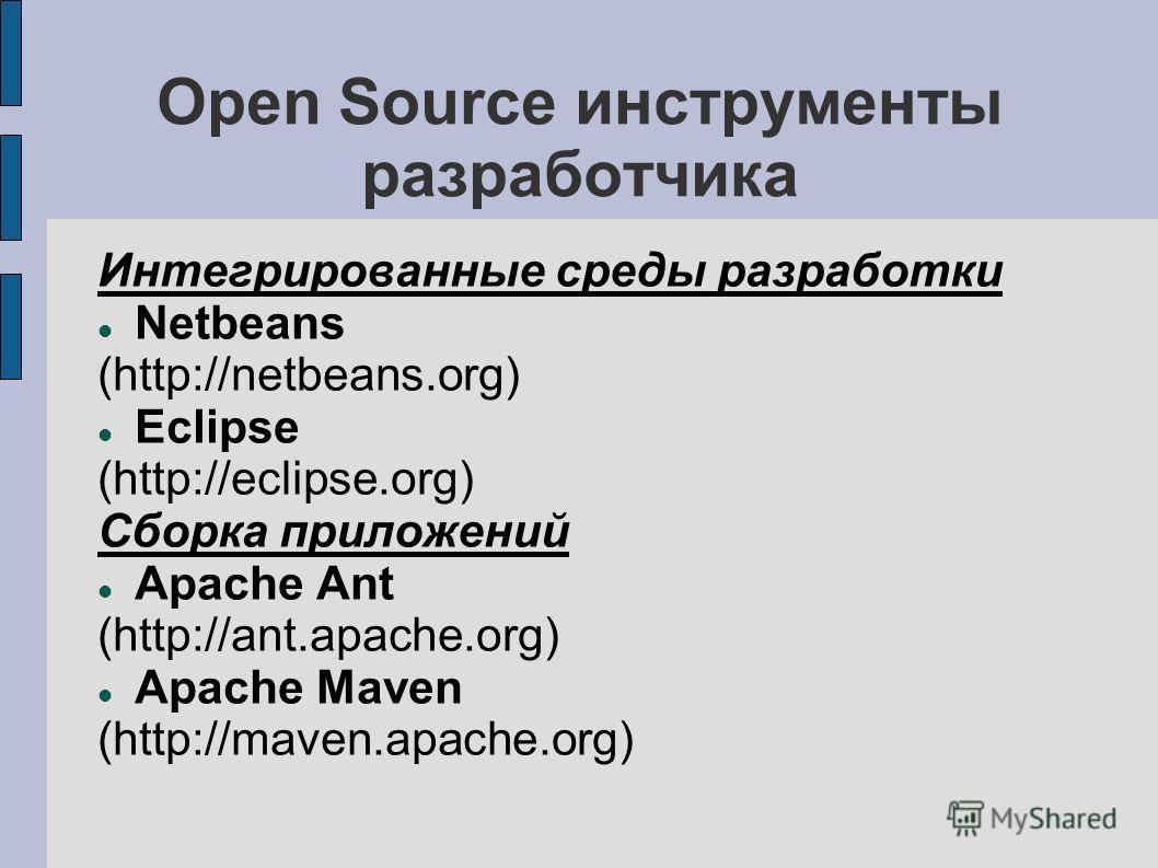 Open Source инструменты разработчика Интегрированные среды разработки Netbeans (http://netbeans.org) Eclipse (http://eclipse.org) Сборка приложений Apache Ant (http://ant.apache.org) Apache Maven (http://maven.apache.org)