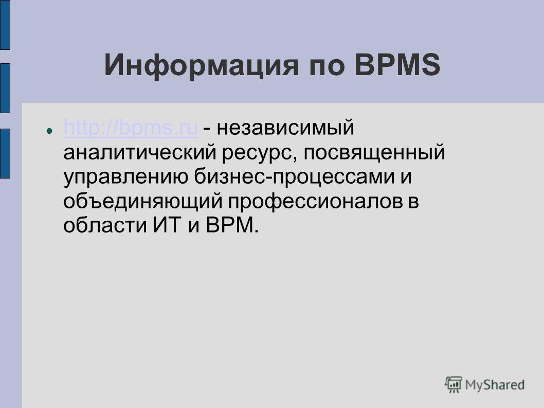 Информация по BPMS http://bpms.ru - независимый аналитический ресурс, посвященный управлению бизнес-процессами и объединяющий профессионалов в области ИТ и BPM. http://bpms.ru