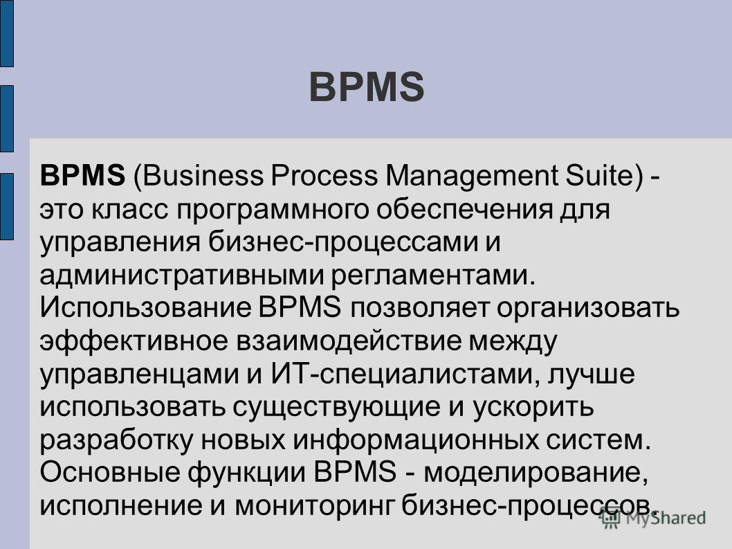 BPMS BPMS (Business Process Management Suite) - это класс программного обеспечения для управления бизнес-процессами и административными регламентами. Использование BPMS позволяет организовать эффективное взаимодействие между управленцами и ИТ-специал