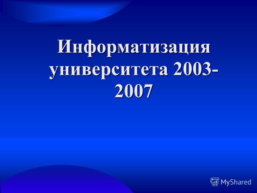 Информатизация университета 2003- 2007