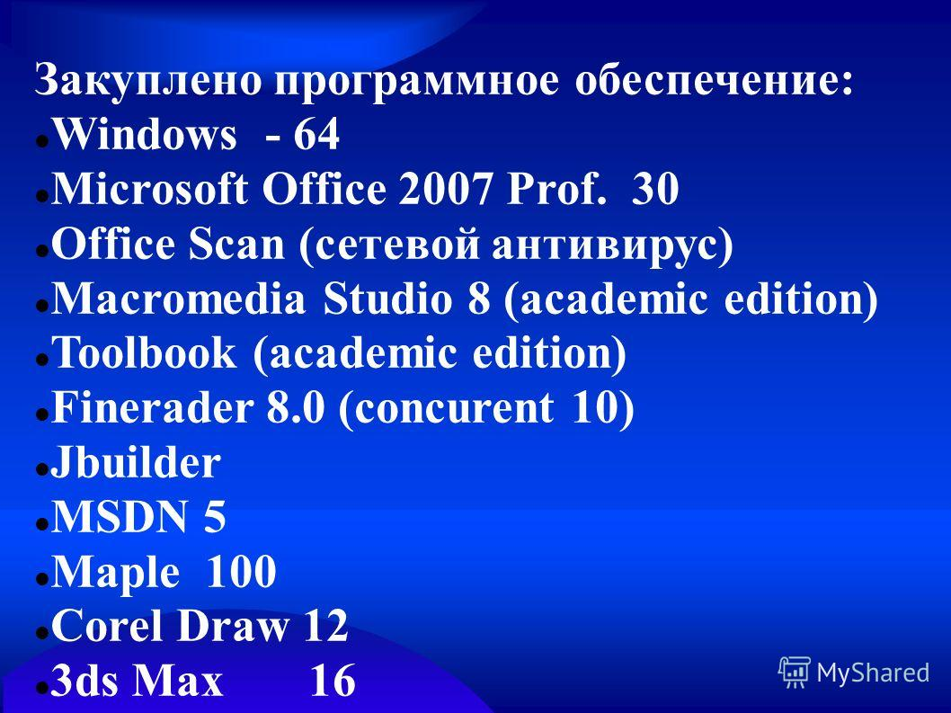 Закуплено программное обеспечение: Windows - 64 Microsoft Office 2007 Prof. 30 Office Scan (сетевой антивирус) Macromedia Studio 8 (academic edition) Toolbook (academic edition) Finerader 8.0 (concurent 10) Jbuilder MSDN 5 Maple 100 Corel Draw 12 3ds