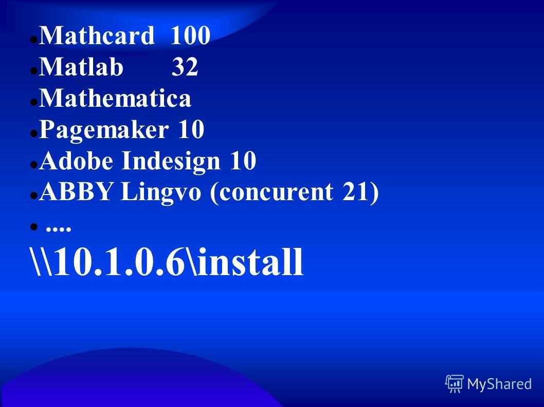Mathcard 100 Matlab 32 Mathematica Pagemaker 10 Adobe Indesign 10 ABBY Lingvo (concurent 21).... \\10.1.0.6\install