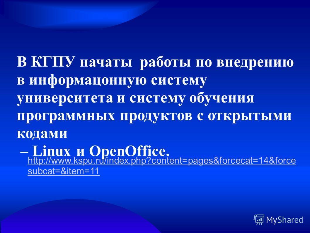 В КГПУ начаты работы по внедрению в информацонную систему университета и систему обучения программных продуктов с открытыми кодами – Linux и OpenOffice. http://www.kspu.ru/index.php?content=pages&forcecat=14&force subcat=&item=11