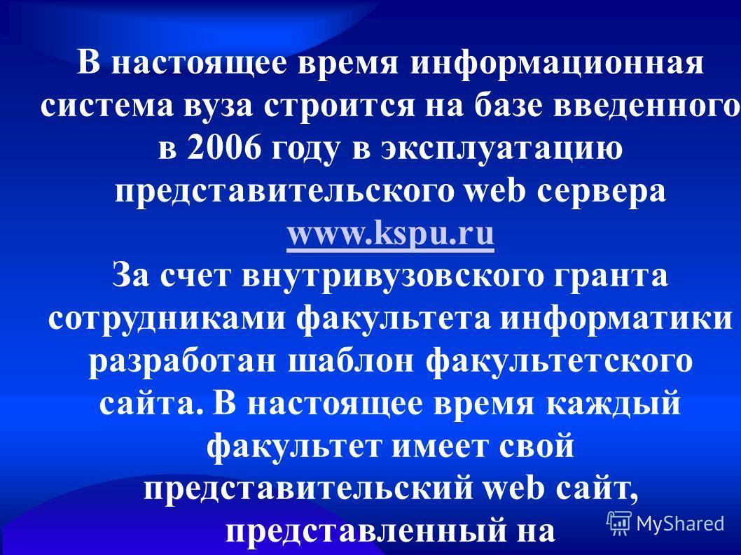 В настоящее время информационная система вуза строится на базе введенного в 2006 году в эксплуатацию представительского web сервера www.kspu.ru www.kspu.ru За счет внутривузовского гранта сотрудниками факультета информатики разработан шаблон факульте