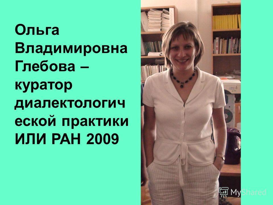 Ольга Владимировна Глебова – куратор диалектологич еской практики ИЛИ РАН 2009