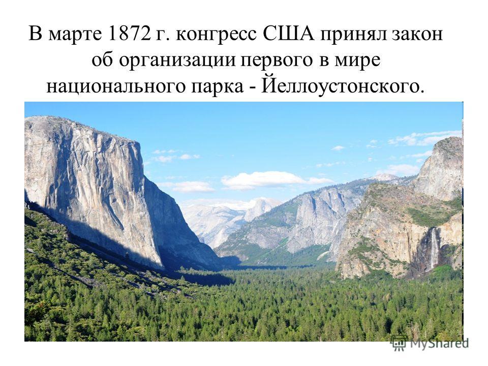 В марте 1872 г. конгресс США принял закон об организации первого в мире национального парка - Йеллоустонского.