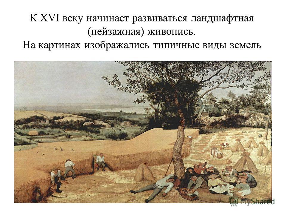 К XVI веку начинает развиваться ландшафтная (пейзажная) живопись. На картинах изображались типичные виды земель