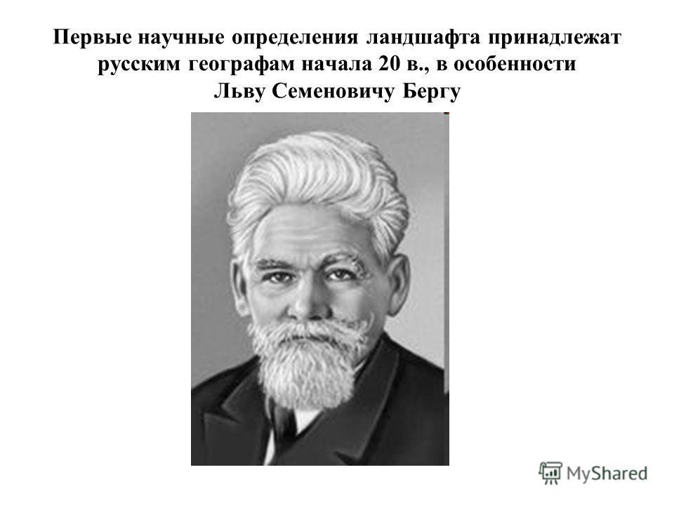 Первые научные определения ландшафта принадлежат русским географам начала 20 в., в особенности Льву Семеновичу Бергу