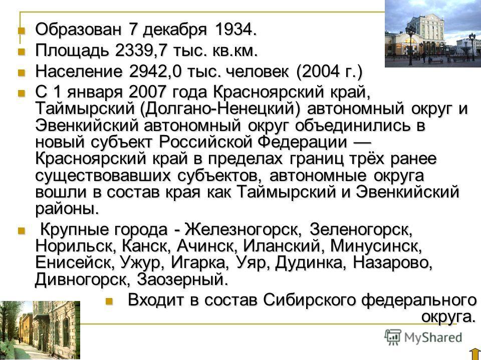 Образован 7 декабря 1934. Образован 7 декабря 1934. Площадь 2339,7 тыс. кв.км. Площадь 2339,7 тыс. кв.км. Население 2942,0 тыс. человек (2004 г.) Население 2942,0 тыс. человек (2004 г.) С 1 января 2007 года Красноярский край, Таймырский (Долгано-Нене
