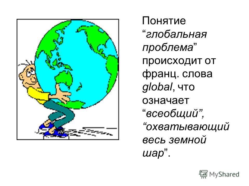 Понятиеглобальная проблема происходит от франц. слова global, что означаетвсеобщий,охватывающий весь земной шар.