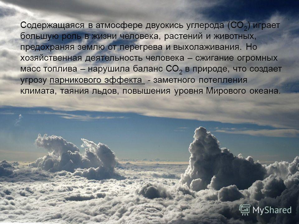 парникового эффекта Содержащаяся в атмосфере двуокись углерода (СО 2 ) играет большую роль в жизни человека, растений и животных, предохраняя землю от перегрева и выхолаживания. Но хозяйственная деятельность человека – сжигание огромных масс топлива