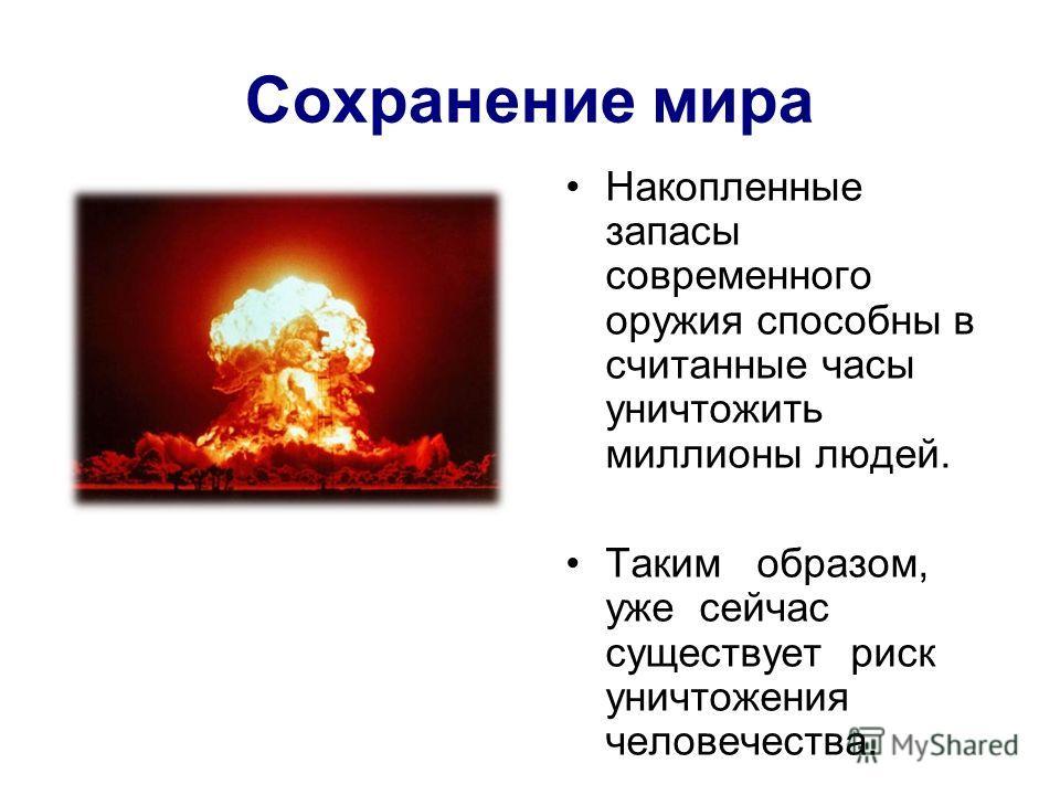 Сохранение мира Накопленные запасы современного оружия способны в считанные часы уничтожить миллионы людей. Таким образом, уже сейчас существует риск уничтожения человечества.