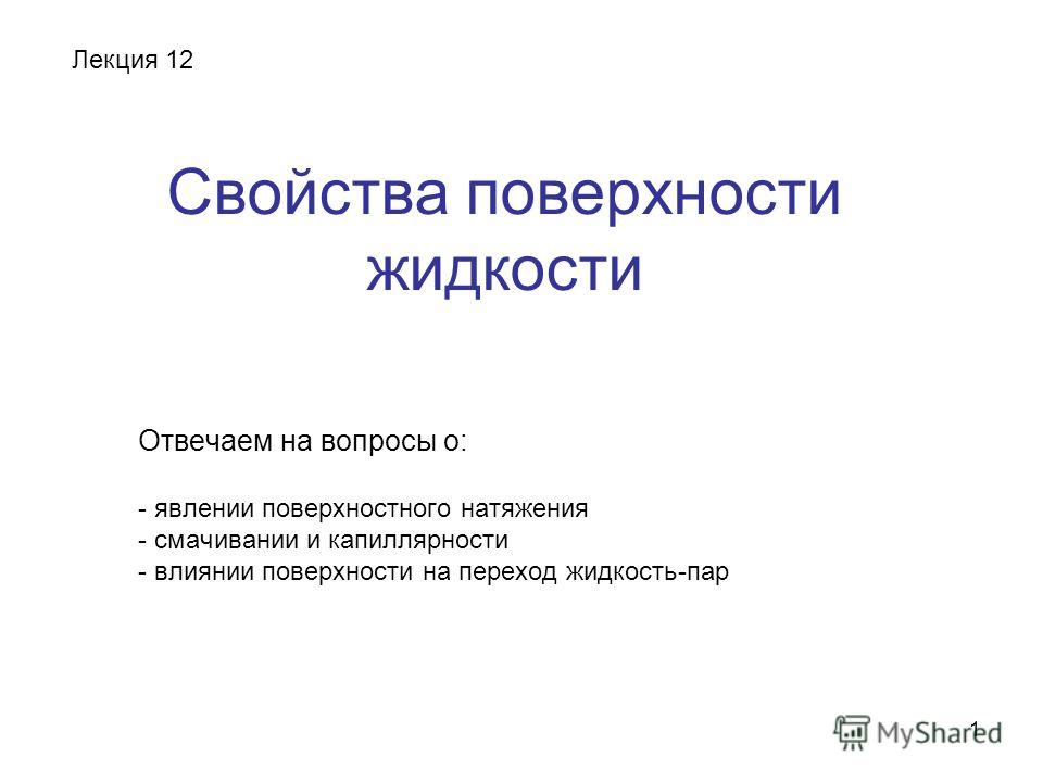 1 Свойства поверхности жидкости Отвечаем на вопросы о: - явлении поверхностного натяжения - смачивании и капиллярности - влиянии поверхности на переход жидкость-пар Лекция 12