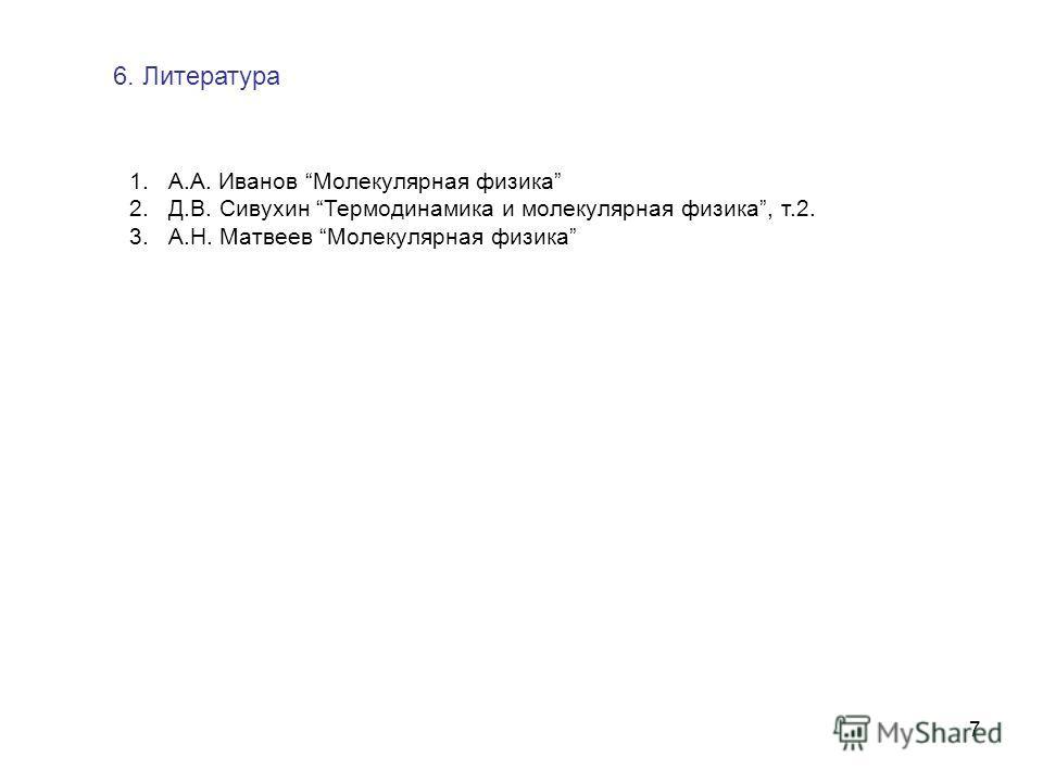 7 1.А.А. Иванов Молекулярная физика 2.Д.В. Сивухин Термодинамика и молекулярная физика, т.2. 3.А.Н. Матвеев Молекулярная физика 6. Литература