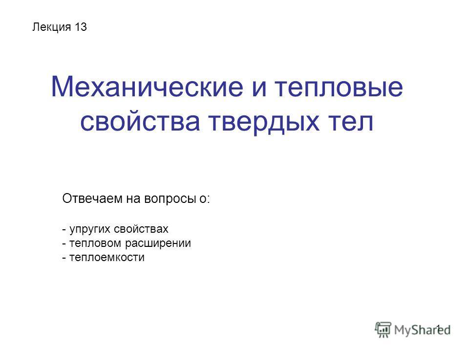 1 Механические и тепловые свойства твердых тел Отвечаем на вопросы о: - упругих свойствах - тепловом расширении - теплоемкости Лекция 13
