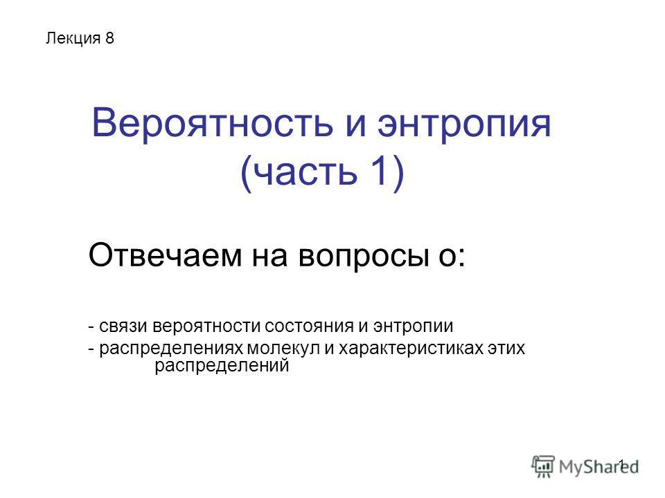 1 Вероятность и энтропия (часть 1) Отвечаем на вопросы о: - связи вероятности состояния и энтропии - распределениях молекул и характеристиках этих распределений Лекция 8