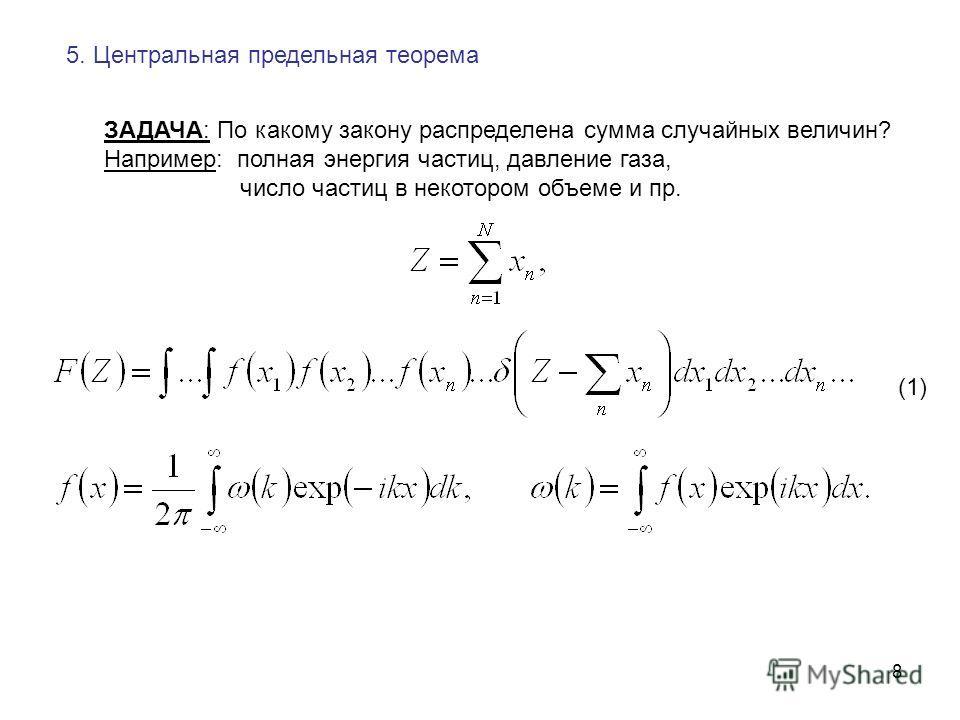 8 5. Центральная предельная теорема ЗАДАЧА: По какому закону распределена сумма случайных величин? Например: полная энергия частиц, давление газа, число частиц в некотором объеме и пр. (1)